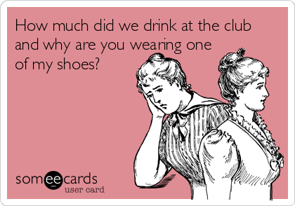 How much did we drink at the club and why are you wearing one of my shoes?