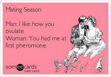 Mating Season  Man: I like how you ovulate. Woman: You had me at first pheromone.