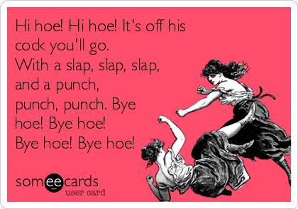 Hi hoe! Hi hoe! It's off his  cock you'll go. With a slap, slap, slap, and a punch,  punch, punch. Bye hoe! Bye hoe! Bye hoe! Bye hoe!