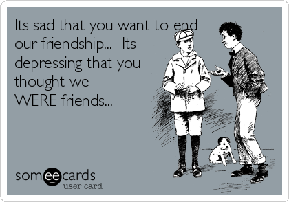 Its sad that you want to end our friendship...  Its  depressing that you thought we WERE friends...