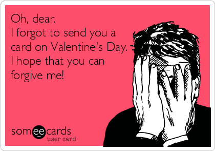 Oh, dear. I forgot to send you a card on Valentine's Day. I hope that you can forgive me!