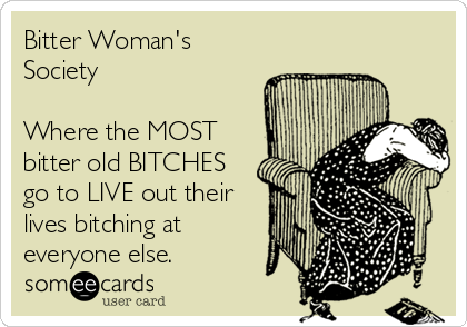 Bitter Woman's Society  Where the MOST bitter old BITCHES go to LIVE out their lives bitching at everyone else.