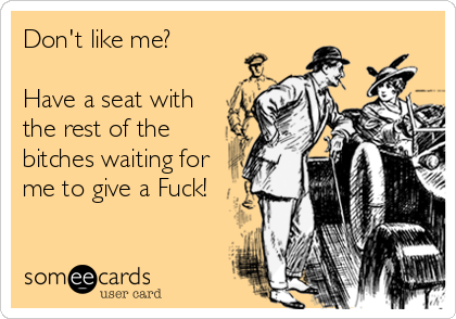 Don't like me?  Have a seat with the rest of the bitches waiting for me to give a Fuck!