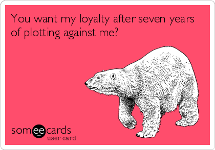 You want my loyalty after seven years of plotting against me?