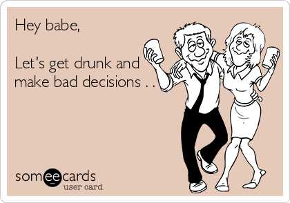 Hey babe,  Let's get drunk and make bad decisions . . .