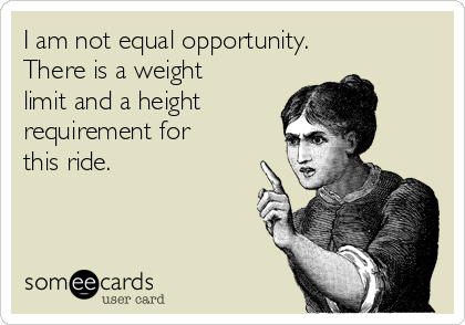 I am not equal opportunity.  There is a weight limit and a height  requirement for this ride.