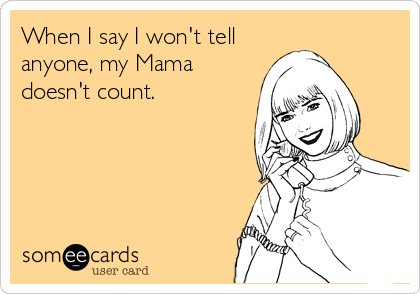 When I say I won't tell  anyone, my Mama doesn't count.