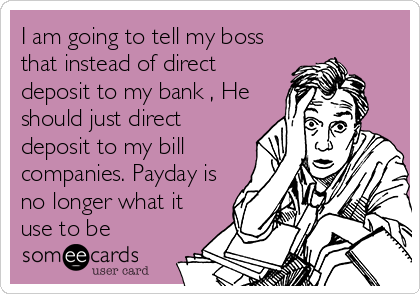 I am going to tell my boss that instead of direct deposit to my bank , He should just direct deposit to my bill companies. Payday is no longer what it use to be
