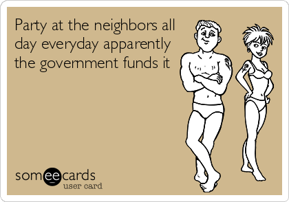 Party at the neighbors all day everyday apparently the government funds it