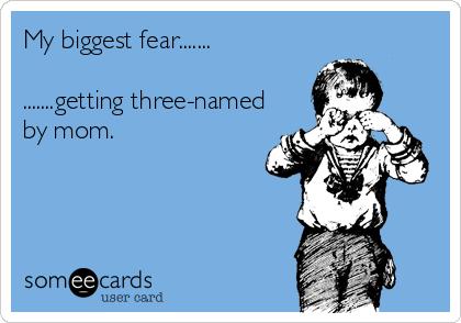 My biggest fear.......  .......getting three-named by mom.