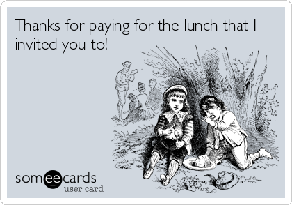 Thanks for paying for the lunch that I invited you to!