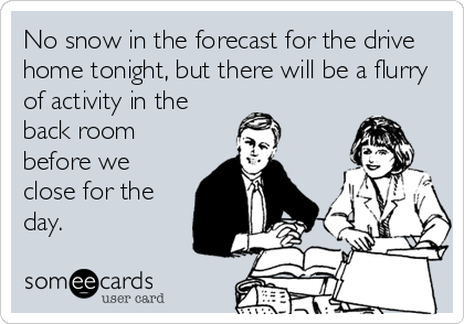No snow in the forecast for the drive home tonight, but there will be a flurry of activity in the back room before we close for the day.