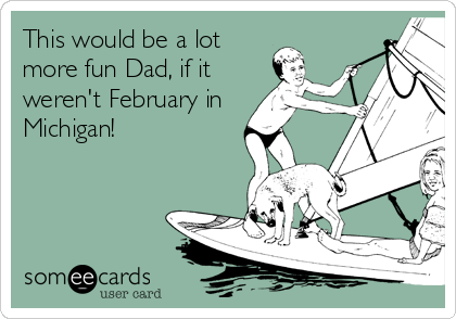 This would be a lot more fun Dad, if it weren't February in Michigan!