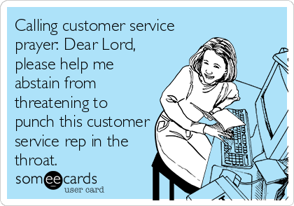 Calling customer service prayer: Dear Lord, please help me abstain from threatening to punch this customer service rep in the throat.