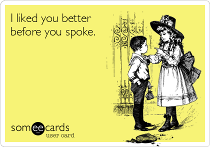 I liked you better before you spoke.