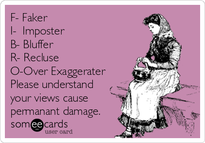 F- Faker I-  Imposter  B- Bluffer R- Recluse O-Over Exaggerater Please understand your views cause permanant damage.