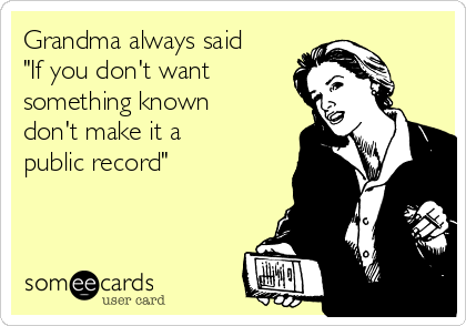 """Grandma always said """"If you don't want something known don't make it a public record"""""""