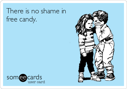 There is no shame in free candy.