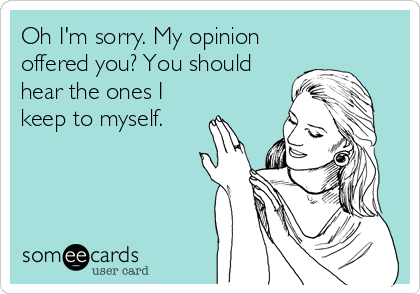 Oh I'm sorry. My opinion offered you? You should hear the ones I keep to myself.