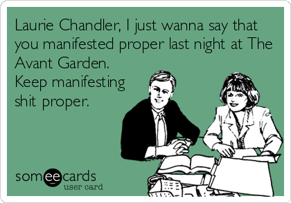 Laurie Chandler, I just wanna say that you manifested proper last night at The Avant Garden. Keep manifesting shit proper.