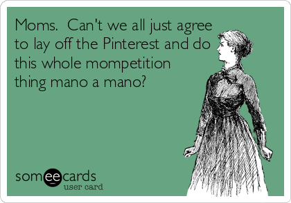 Moms.  Can't we all just agree to lay off the Pinterest and do this whole mompetition thing mano a mano?