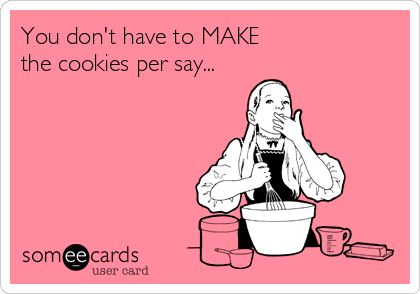 You don't have to MAKE  the cookies per say...
