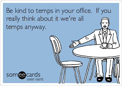 Be kind to temps in your office.  If you really think about it we're all temps anyway.