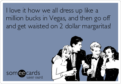 I love it how we all dress up like a million bucks in Vegas, and then go off and get waisted on 2 dollar margaritas!