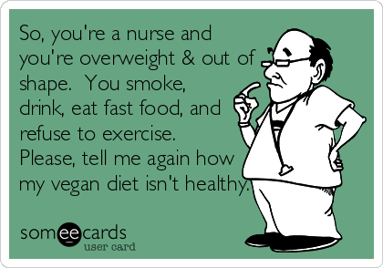 So, you're a nurse and you're overweight & out of shape.  You smoke, drink, eat fast food, and refuse to exercise.  Please, tell me again how my vegan diet isn't healthy.