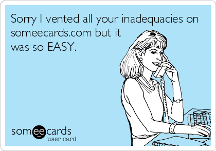 Sorry I vented all your inadequacies on  someecards.com but it was so EASY.