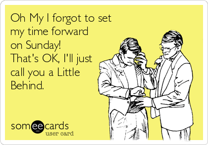 Oh My I forgot to set my time forward on Sunday!  That's OK, I'll just call you a Little  Behind.