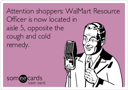 Attention shoppers: WalMart Resource Officer is now located in aisle 5, opposite the cough and cold remedy.