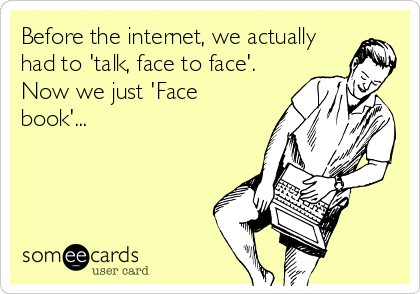 Before the internet, we actually had to 'talk, face to face'. Now we just 'Face book'...