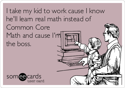 I take my kid to work cause I know he'll learn real math instead of Common Core Math and cause I'm the boss.