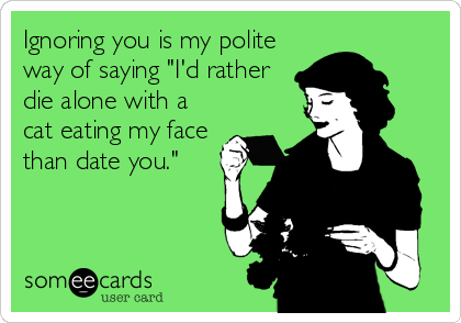 """Ignoring you is my polite way of saying """"I'd rather die alone with a cat eating my face than date you."""""""