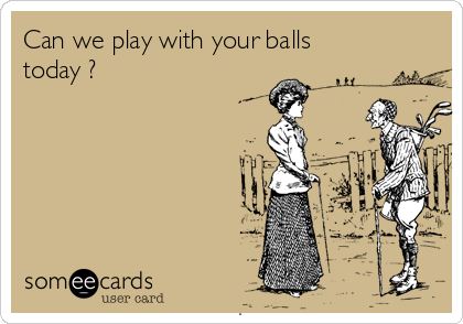 Can we play with your balls  today ?