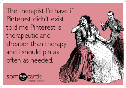 The therapist I'd have if  Pinterest didn't exist told me Pinterest is therapeutic and cheaper than therapy and I should pin as often as needed.