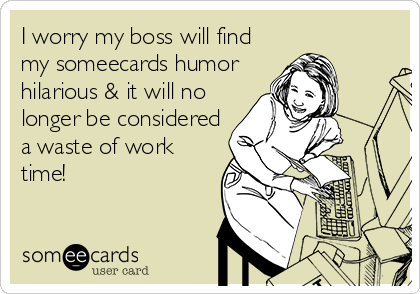 I worry my boss will find my someecards humor hilarious & it will no longer be considered a waste of work time!