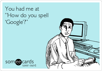 """You had me at  """"How do you spell  'Google'?"""""""