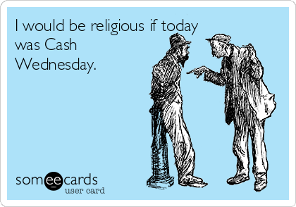 I would be religious if today was Cash Wednesday.
