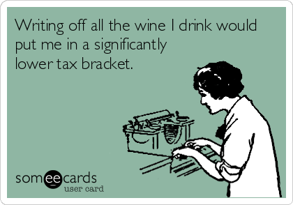 Writing off all the wine I drink would put me in a significantly lower tax bracket.