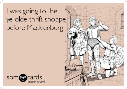 I was going to the ye olde thrift shoppe before Macklenburg