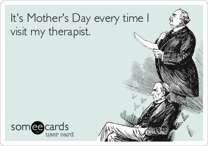 It's Mother's Day every time I visit my therapist.