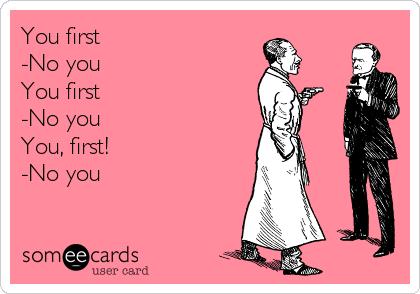 You first -No you You first -No you You, first! -No you