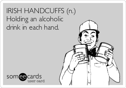 IRISH HANDCUFFS (n.) Holding an alcoholic drink in each hand.