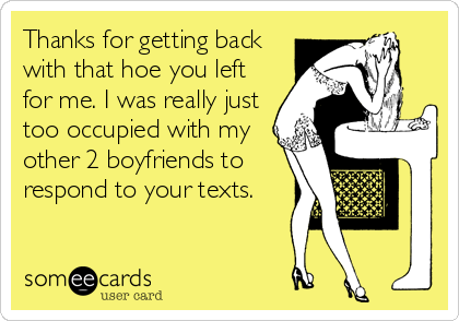 Thanks for getting back with that hoe you left for me. I was really just too occupied with my other 2 boyfriends to respond to your texts.