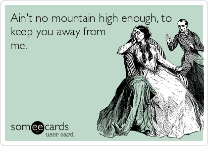 Ain't no mountain high enough, to keep you away from me.