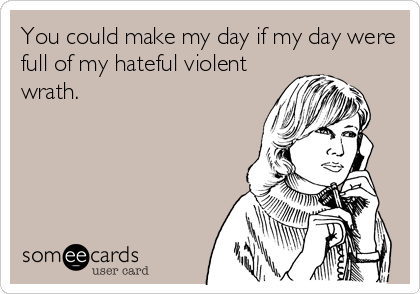 You could make my day if my day were full of my hateful violent wrath.