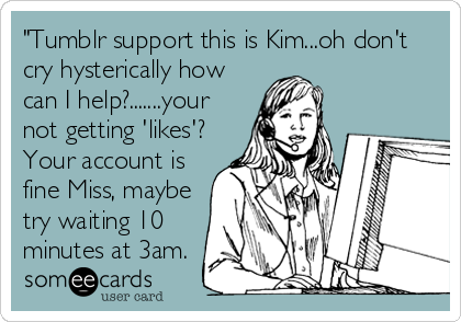 """""""Tumblr support this is Kim...oh don't cry hysterically how can I help?.......your not getting 'likes'? Your account is fine Miss, maybe try waiting 10 minutes at 3am."""