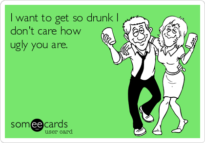I want to get so drunk I don't care how ugly you are.